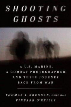 Shooting ghosts : a U.S. Marine, a combat photographer, and their journey back from war / Thomas J. Brennan, USMC (Ret.), and Finbarr O'Reilly.