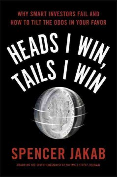 Heads I win, tails I win : why smart investors fail and how to tilt the odds in your favor / Spencer Jakab.