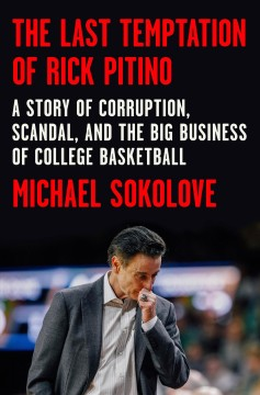 The last temptation of Rick Pitino : a story of corruption, scandal, and the big business of college basketball / Michael Sokolove.