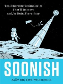 Soonish : emerging technologies that'll improve and/or ruin everything / Kelly and Zach Weinersmith. - Kelly and Zach Weinersmith.