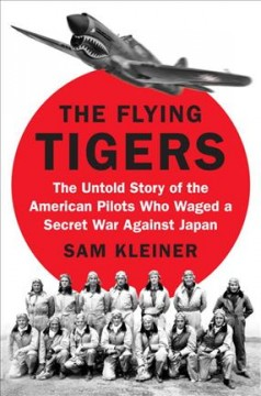 The Flying Tigers : the untold story of the American pilots who waged a secret war against Japan / Sam Kleiner.