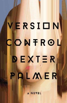Version control : a novel / Dexter Palmer.