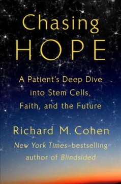 Chasing hope : a patient's deep dive into stem cells, faith, and the future / Richard M. Cohen.