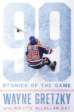 99 : stories of the game / Wayne Gretzky, with Kirstie McLellan Day.