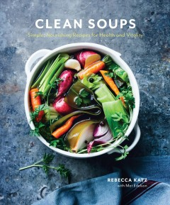 Clean soups : simple, nourishing recipes for health and vitality / Rebecca Katz with Mat Edelson.