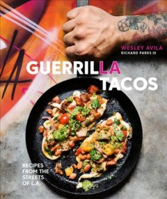 Guerrilla Tacos : recipes from the streets of L.A. / Wesley Avila ; with Richard Parks III ; photographs by Dylan James Ho, Jeni Afuso ; illustrations by Michael Hirshon ; cover graffiti by Vyal Reyes. - Wesley Avila ; with Richard Parks III ; photographs by Dylan James Ho, Jeni Afuso ; illustrations by Michael Hirshon ; cover graffiti by Vyal Reyes.