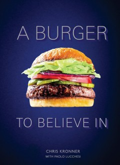 A burger to believe in : recipes and fundamentals / by Christopher Kronner ; with Paolo Lucchesi. - by Christopher Kronner ; with Paolo Lucchesi.