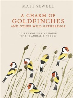 A charm of goldfinches and other wild gatherings : quirky collective nouns of the animal kingdom / Matt Sewell. - Matt Sewell.
