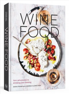Wine food : new adventures in drinking and cooking / Dana Frank and Andrea Slonecker ; photographs by Eva Kolenko.