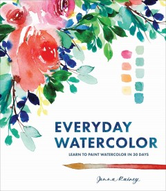 Everyday watercolor : learn to paint watercolor in 30 days / Jenna Rainey.