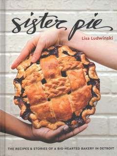Sister Pie : the recipes & stories of a big-hearted bakery in Detroit / Lisa Ludwinski ; photographs, E.E. Berger. - Lisa Ludwinski ; photographs, E.E. Berger.