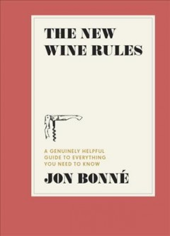 The new wine rules : a genuinely helpful guide to everything you need to know / Jon Bonné ; illustraitons by Maria Hergueta. - Jon Bonné ; illustraitons by Maria Hergueta.