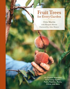 Fruit trees for every garden : an organic approach to growing apples, pears, peaches, plums, citrus, and more / Orin Martin with Manjula Martin ; photographs by Liz Birnbaum ; illustrations by Stephanie Zeiler Martin.