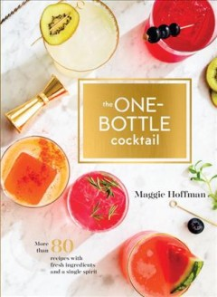 The one-bottle cocktail : more than 80 recipes with fresh ingredients and a single spirit / Maggie Hoffman ; photographs by Kelly Puleio.