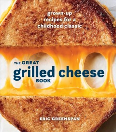 The great grilled cheese book : grown-up recipes for a childhood classic / Eric Greenspan ; photography by Colin Price. - Eric Greenspan ; photography by Colin Price.