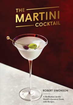 The martini cocktail : a meditation on the world's greatest drink, with recipes / Robert Simonson.