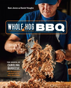 Whole hog BBQ : the gospel of Carolina barbecue, with recipes from Skylight Inn & Sam Jones BBQ / Sam Jones & Daniel Vaughn ; photographs by Denny Culbert ; illustrations by Jeb Matulich.