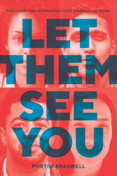 Let them see you : the guide for leveraging your diversity at work / Porter Braswell.
