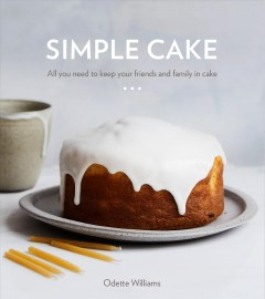 Simple cake : all you need to keep your friends and family in cake : 10 cakes, 15 toppings, 30 cake-worthy moments / by Odette Williams ; photography by Nicole Franzen.