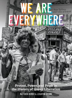 We are everywhere : protest, power, and pride in the history of Queer Liberation / Matthew Riemer and Leighton Brown ; foreword by Eric Marcus.