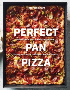 Perfect pan pizza : square pies to make at home, from Roman, Sicilian, and Detroit, to grandma pies and focaccia / Peter Reinhart ; photographs by Johnny Autry.