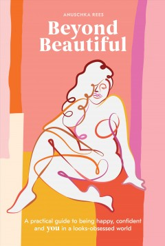 Beyond beautiful : a practical guide to being happy, confident, and you in a looks-obsessed world / Anuschka Rees ; illustrations by Marina Esmeraldo.