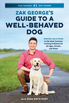 Zak George's guide to a well-behaved dog : proven solutions to the most common training problems for all ages, breeds, and mixes / by Zak George with Dina Roth Port.