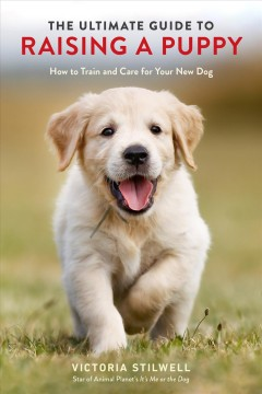 The ultimate guide to raising a puppy : how to train and care for your new dog / Victoria Stilwell. - Victoria Stilwell.
