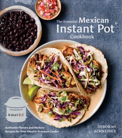 The essential Mexican Instant Pot cookbook : authentic flavors and modern recipes for your electric pressure cooker / Deborah Schneider ; photography by Erin Scott. - Deborah Schneider ; photography by Erin Scott.