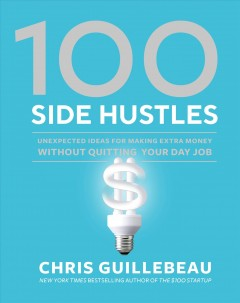 100 side hustles : unexpected ideas for making extra money without quitting your day job / Chris Guillebeau. - Chris Guillebeau.