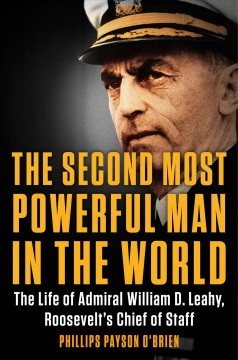 The second most powerful man in the world : the life of Admiral William D. Leahy, Roosevelt's chief of staff / Phillips Payson O'Brien.