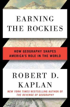 Earning the Rockies : how geography shapes America's role in the world / Robert D. Kaplan. - Robert D. Kaplan.