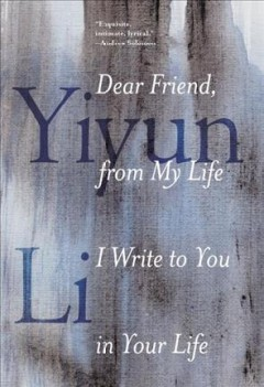 Dear friend, from my life I write to you in your life /  Yiyun Li. - Yiyun Li.