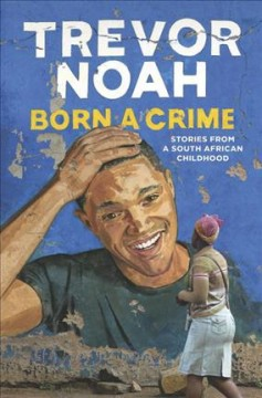 Born a crime : stories from a South African childhood / by Trevor Noah.