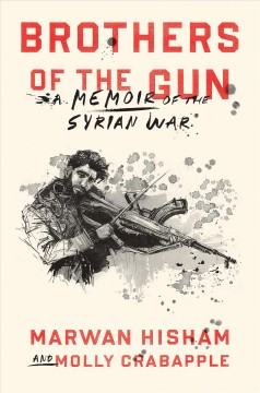 Brothers of the gun : a memoir of the Syrian war / Marwan Hisham and Molly Crabapple ; illustrations by Molly Crabapple.