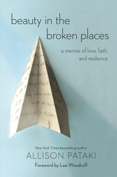 Beauty in the broken places : a memoir of love, faith, and resilience / Allison Pataki ; foreword by Lee Woodruff.