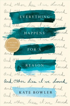 Everything happens for a reason : and other lies I've loved / Kate Bowler. - Kate Bowler.