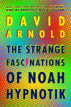The strange fascinations of Noah Hypnotik /  David Arnold. - David Arnold.