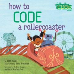 How to code a rollercoaster /  written by Josh Funk ; illustrated by Sara Palacios ; foreword by Reshma Saujani, founder of Girls Who Code. - written by Josh Funk ; illustrated by Sara Palacios ; foreword by Reshma Saujani, founder of Girls Who Code.