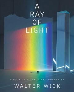 A ray of light : a book of science and wonder / written and photographed by Walter Wick.