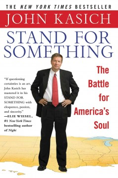 Stand for something : the battle for America's soul / by John Kasich.