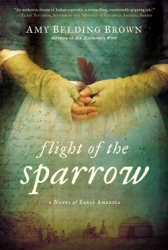 Flight of the sparrow : a novel of early America / Amy Belding Brown.