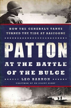 Patton at the Battle of the Bulge : how the general's tanks turned the tide at Bastogne / Leo Barron.