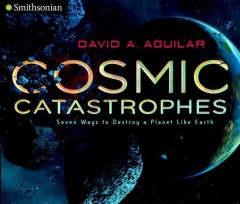 Cosmic catastrophes : seven ways to destroy a planet like earth / David Aguilar.