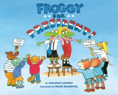 Froggy for president! /  by Jonathan London ; illustrated by Frank Remkiewicz. - by Jonathan London ; illustrated by Frank Remkiewicz.