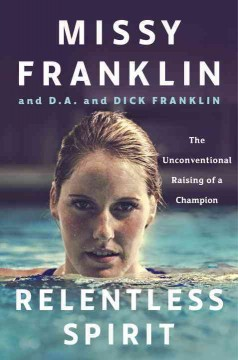 Relentless spirit : the unconventional raising of a champion / Missy Franklin, and D.A. and Dick Franklin. - Missy Franklin, and D.A. and Dick Franklin.
