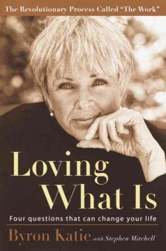 Loving what is : four questions that can change your life / Byron Katie ; written with Stephen Mitchell.