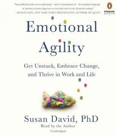 Emotional agility : get unstuck, embrace change, and thrive in work and Life / Susan David, PhD. - Susan David, PhD.