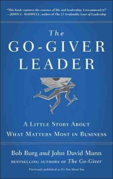 The go-giver leader : a little story about what matters most in business / Bob Burg, John David Mann.
