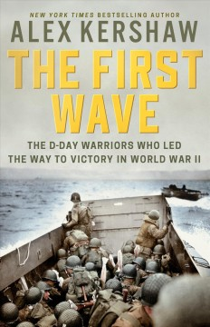 The first wave : the D-Day warriors who led the way to victory in World War II / by Alex Kershaw.
